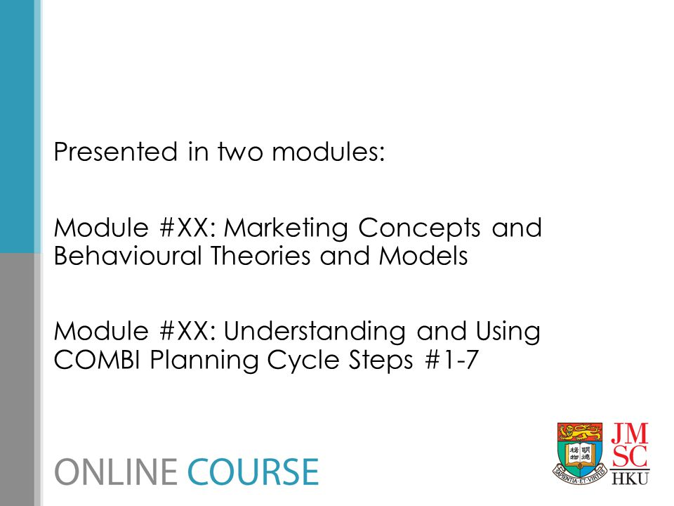 Presented in two modules: Module #XX: Marketing Concepts and Behavioural Theories and Models Module #XX: Understanding and Using COMBI Planning Cycle Steps #1-7