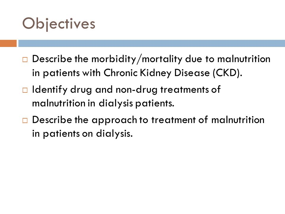 Objectives Describe the morbidity/mortality due to malnutrition in patients with Chronic Kidney Disease (CKD).