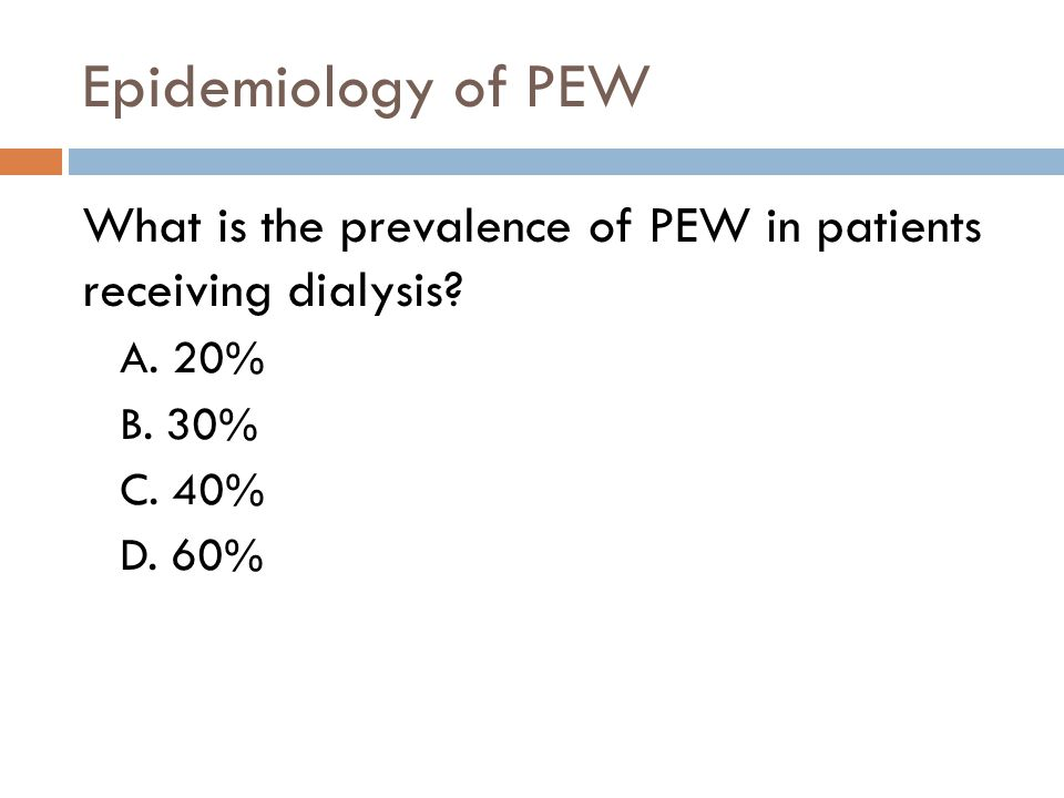 Epidemiology of PEW What is the prevalence of PEW in patients receiving dialysis A. 20% B. 30% C. 40%