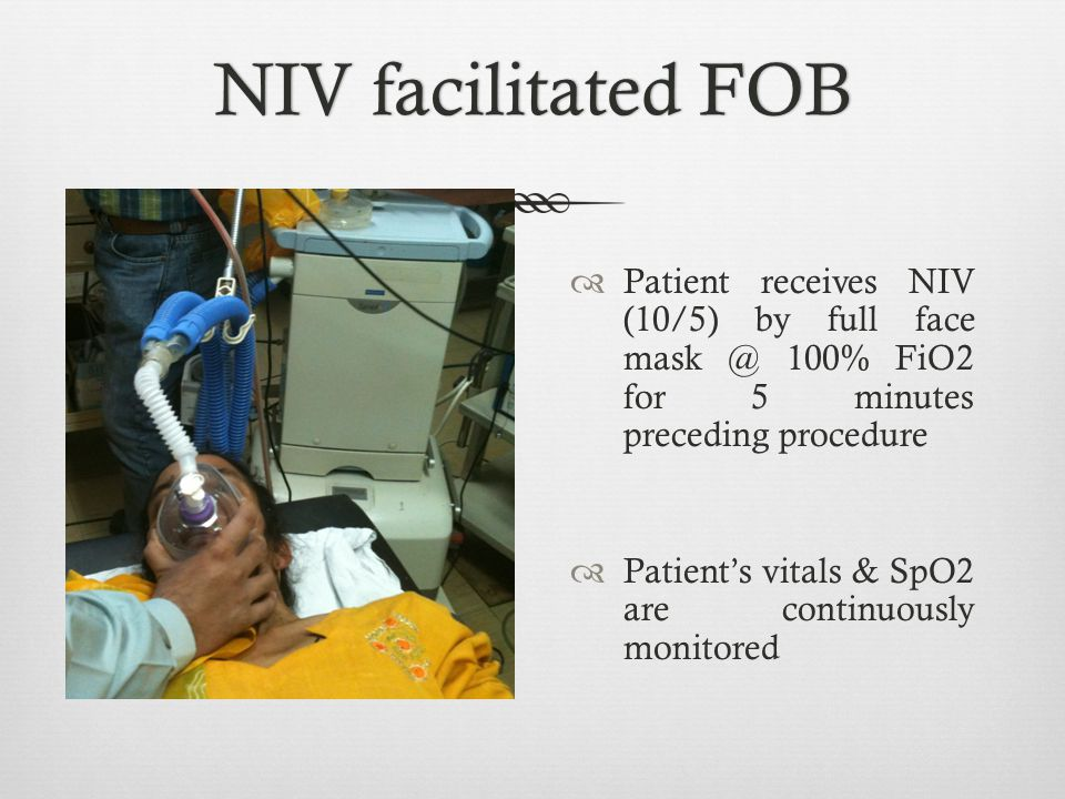 NIV facilitated FOB Patient receives NIV (10/5) by full face mask @ 100% FiO2 for 5 minutes preceding procedure.
