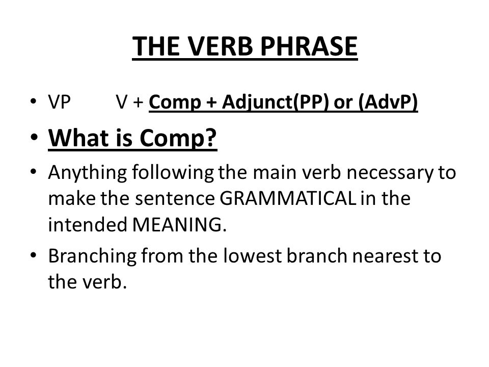 THE VERB PHRASE What is Comp VP V + Comp + Adjunct(PP) or (AdvP)