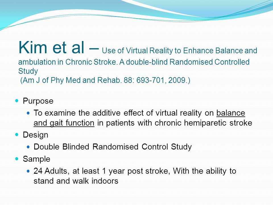 Kim et al – Use of Virtual Reality to Enhance Balance and ambulation in Chronic Stroke. A double-blind Randomised Controlled Study (Am J of Phy Med and Rehab. 88: 693-701, 2009.)