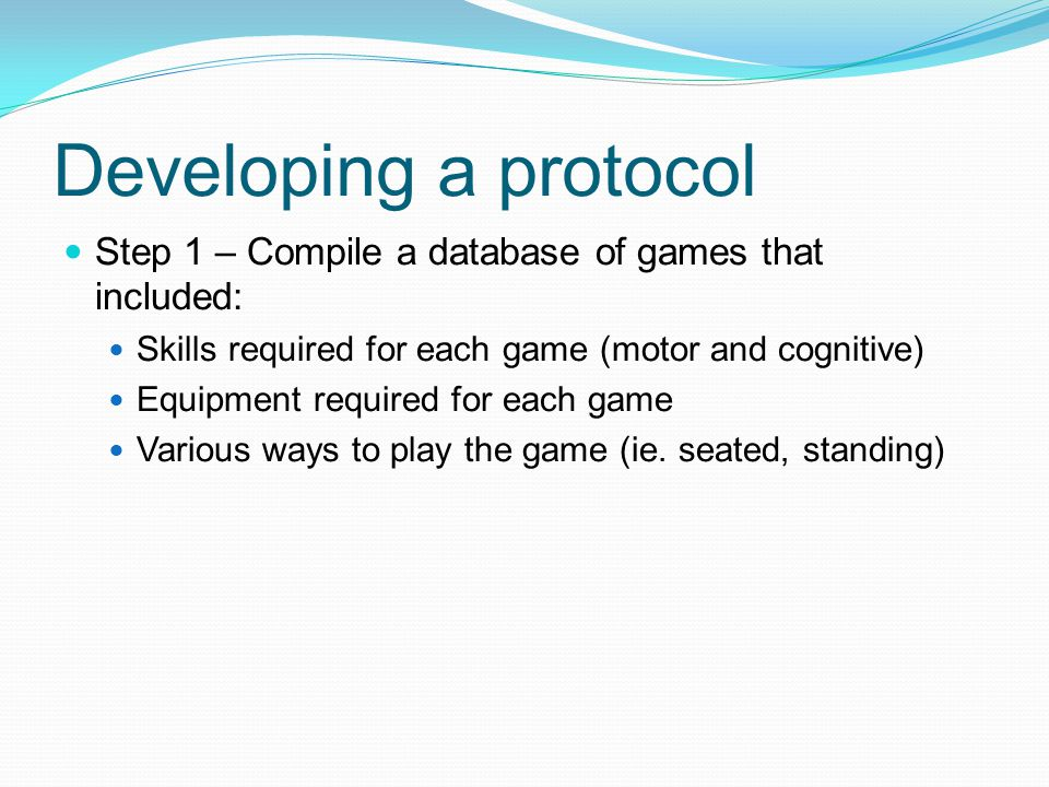 Developing a protocol Step 1 – Compile a database of games that included: Skills required for each game (motor and cognitive)