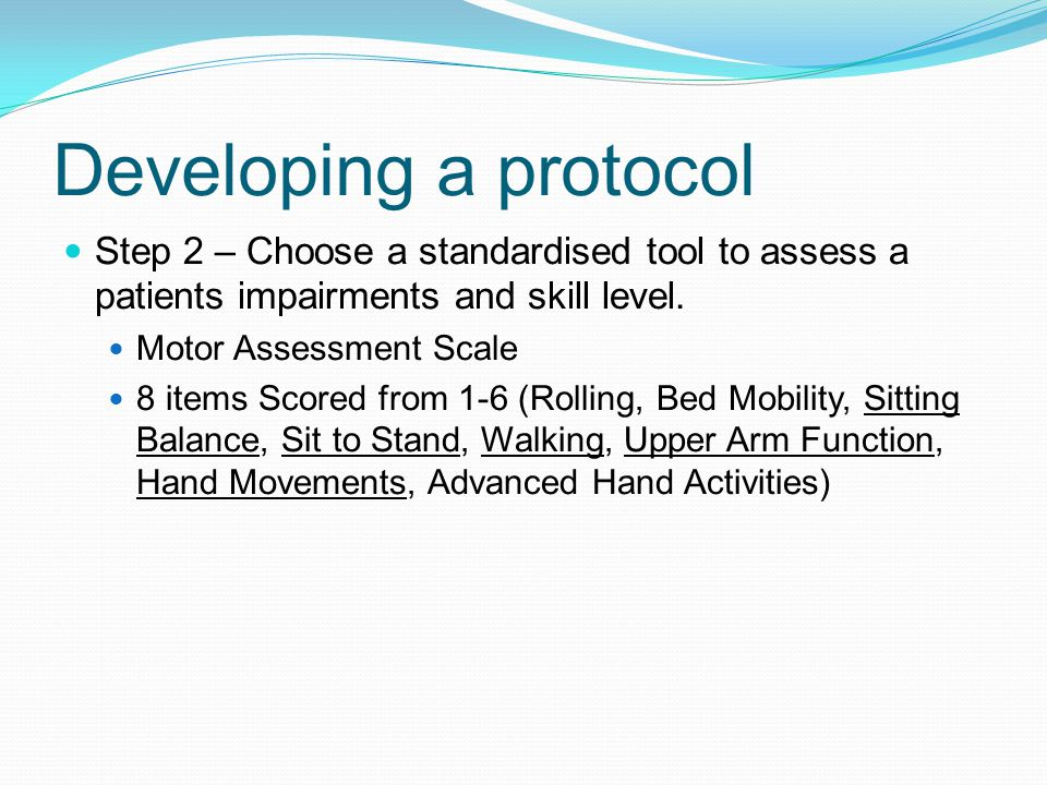 Developing a protocol Step 2 – Choose a standardised tool to assess a patients impairments and skill level.