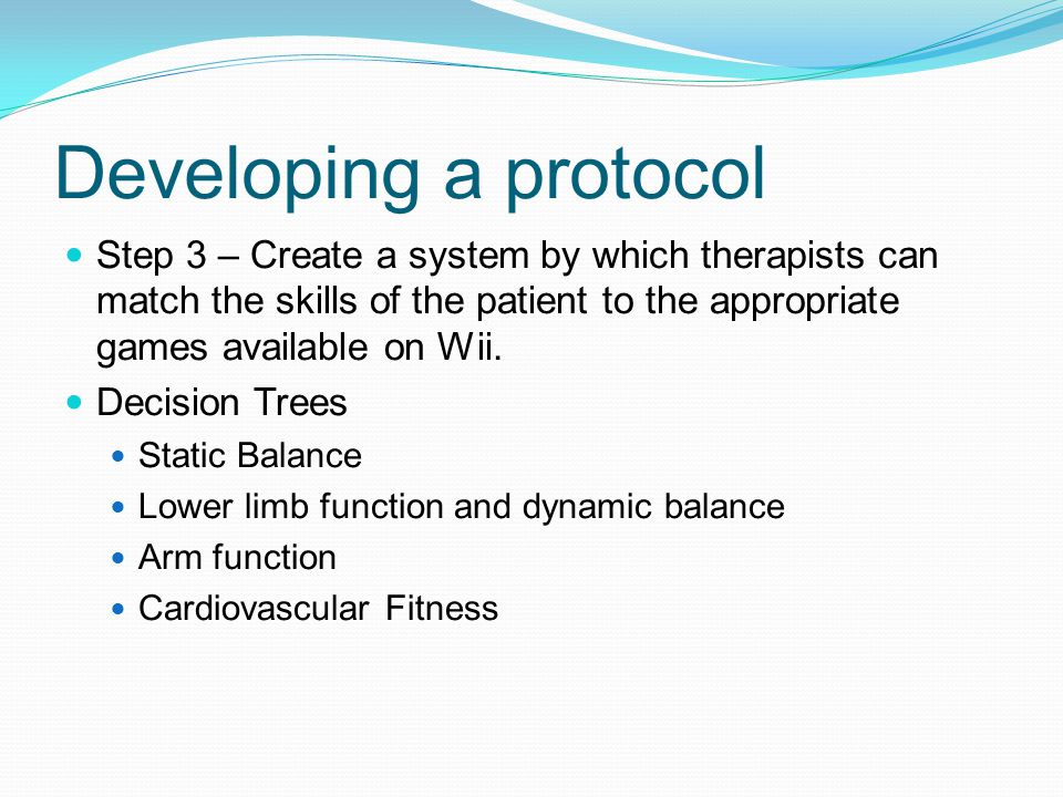 Developing a protocol Step 3 – Create a system by which therapists can match the skills of the patient to the appropriate games available on Wii.