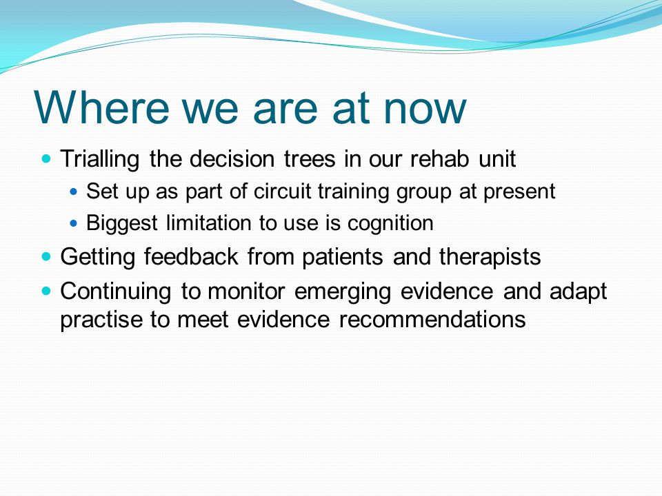 Where we are at now Trialling the decision trees in our rehab unit
