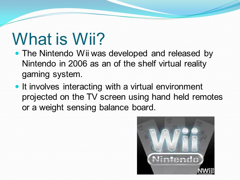What is Wii The Nintendo Wii was developed and released by Nintendo in 2006 as an of the shelf virtual reality gaming system.