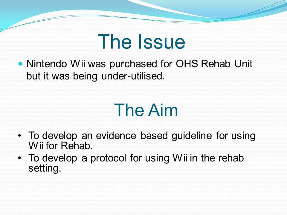 The Issue Nintendo Wii was purchased for OHS Rehab Unit but it was being under-utilised. The Aim.