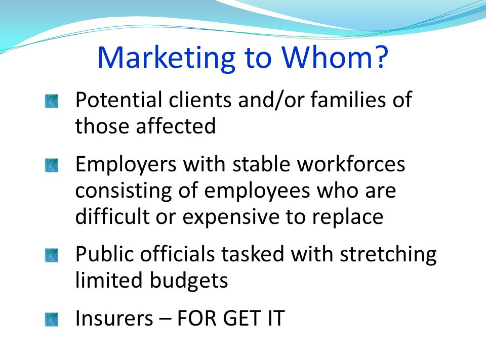 Marketing to Whom Potential clients and/or families of those affected