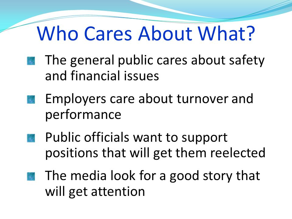 Who Cares About What The general public cares about safety and financial issues. Employers care about turnover and performance.