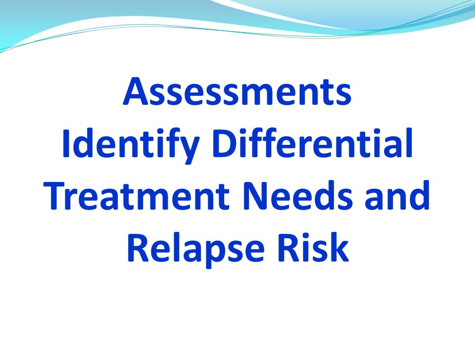 Assessments Identify Differential Treatment Needs and Relapse Risk