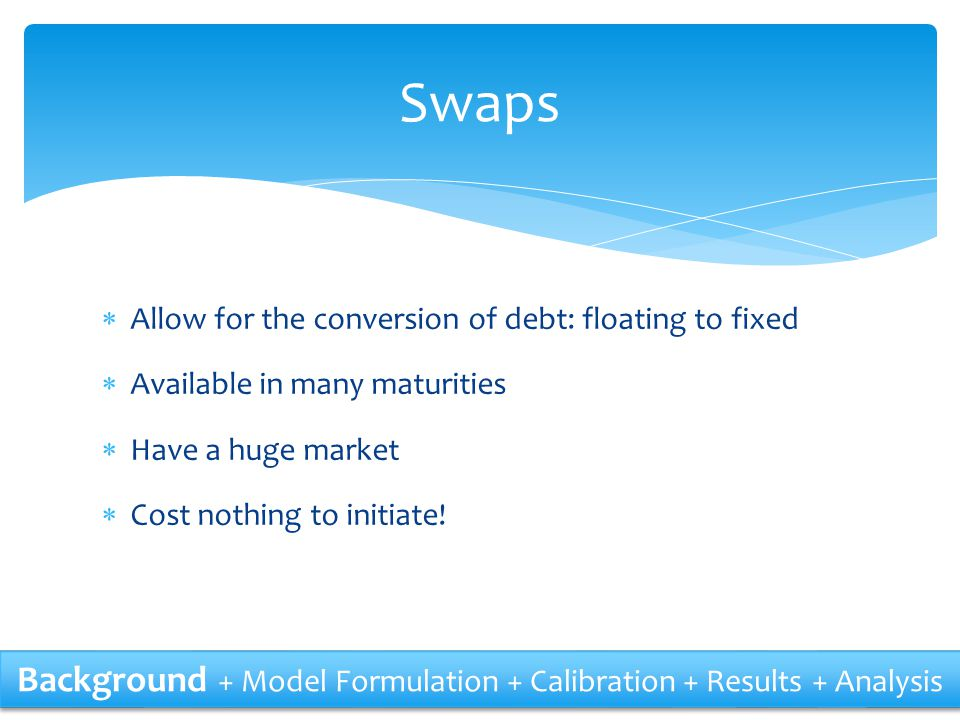 Swaps Allow for the conversion of debt: floating to fixed. Available in many maturities. Have a huge market.