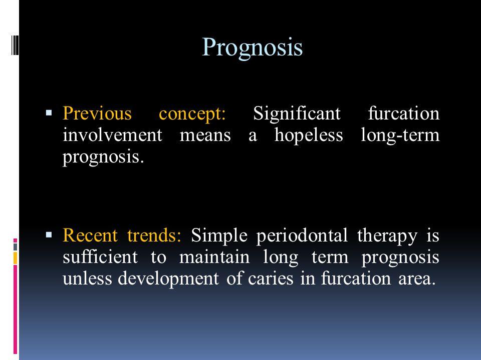 Prognosis Previous concept: Significant furcation involvement means a hopeless long-term prognosis.