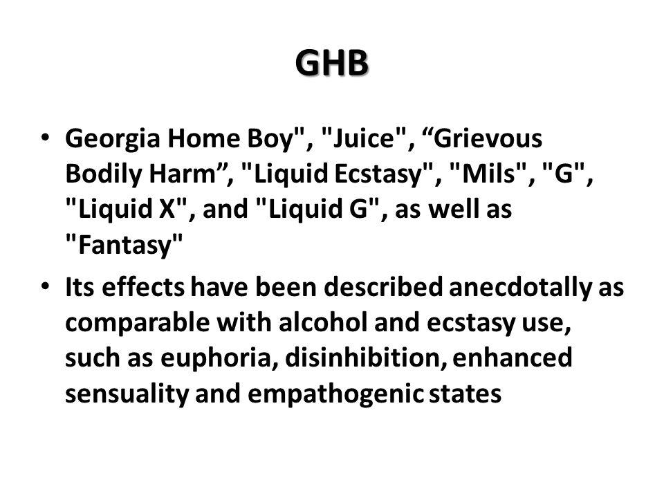 GHB Georgia Home Boy , Juice , Grievous Bodily Harm , Liquid Ecstasy , Mils , G , Liquid X , and Liquid G , as well as Fantasy