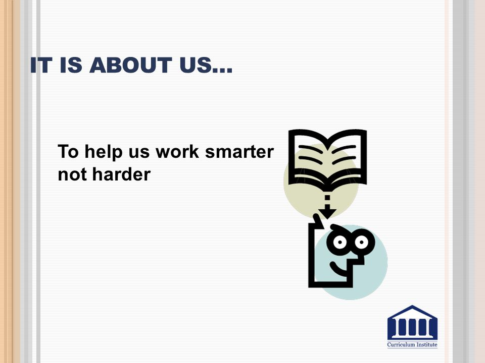 It is about us… To help us work smarter not harder