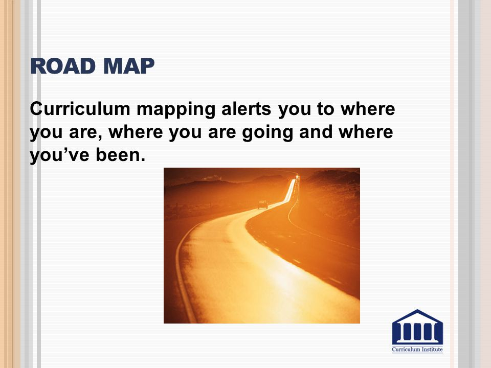 Road Map Curriculum mapping alerts you to where you are, where you are going and where you've been.
