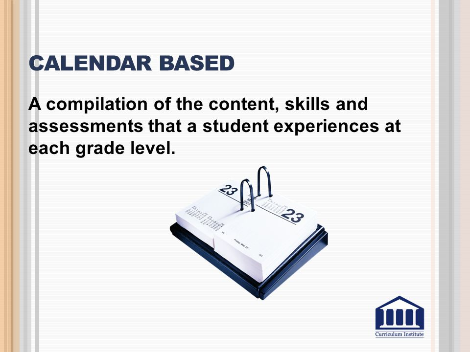 Calendar Based A compilation of the content, skills and assessments that a student experiences at each grade level.