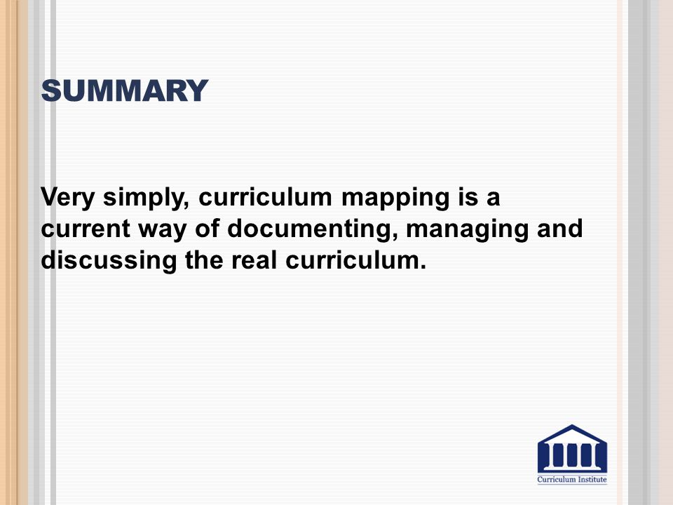 Summary Very simply, curriculum mapping is a current way of documenting, managing and discussing the real curriculum.
