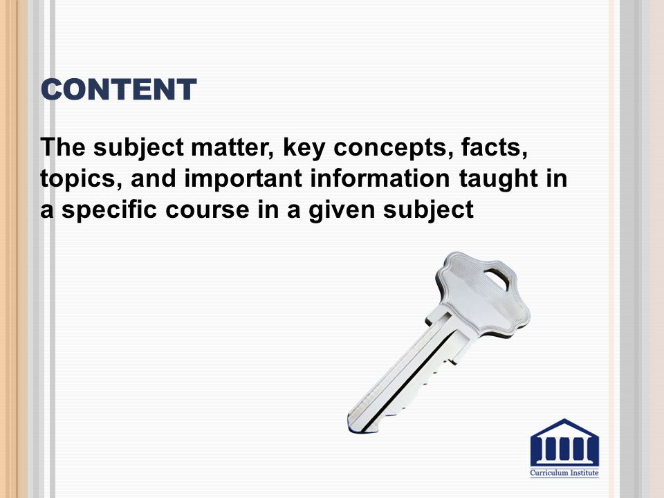Content The subject matter, key concepts, facts, topics, and important information taught in a specific course in a given subject.