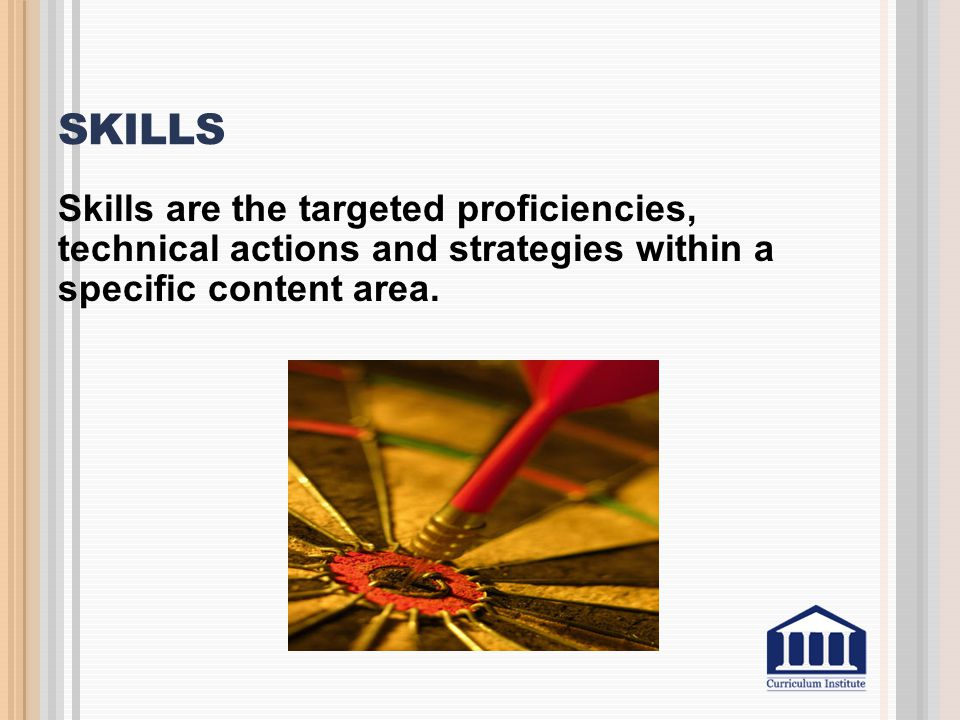 Skills Skills are the targeted proficiencies, technical actions and strategies within a specific content area.