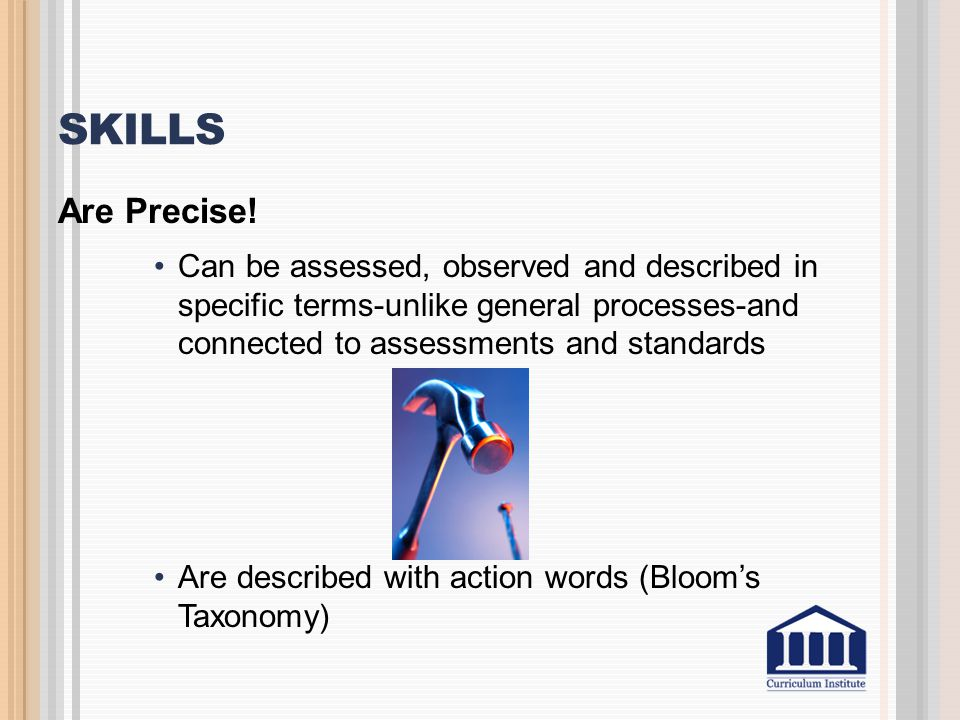 Skills Are Precise! Can be assessed, observed and described in specific terms-unlike general processes-and connected to assessments and standards.