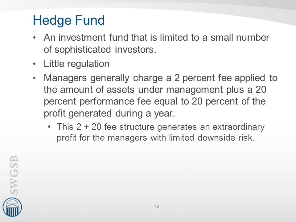 Hedge Fund An investment fund that is limited to a small number of sophisticated investors. Little regulation.