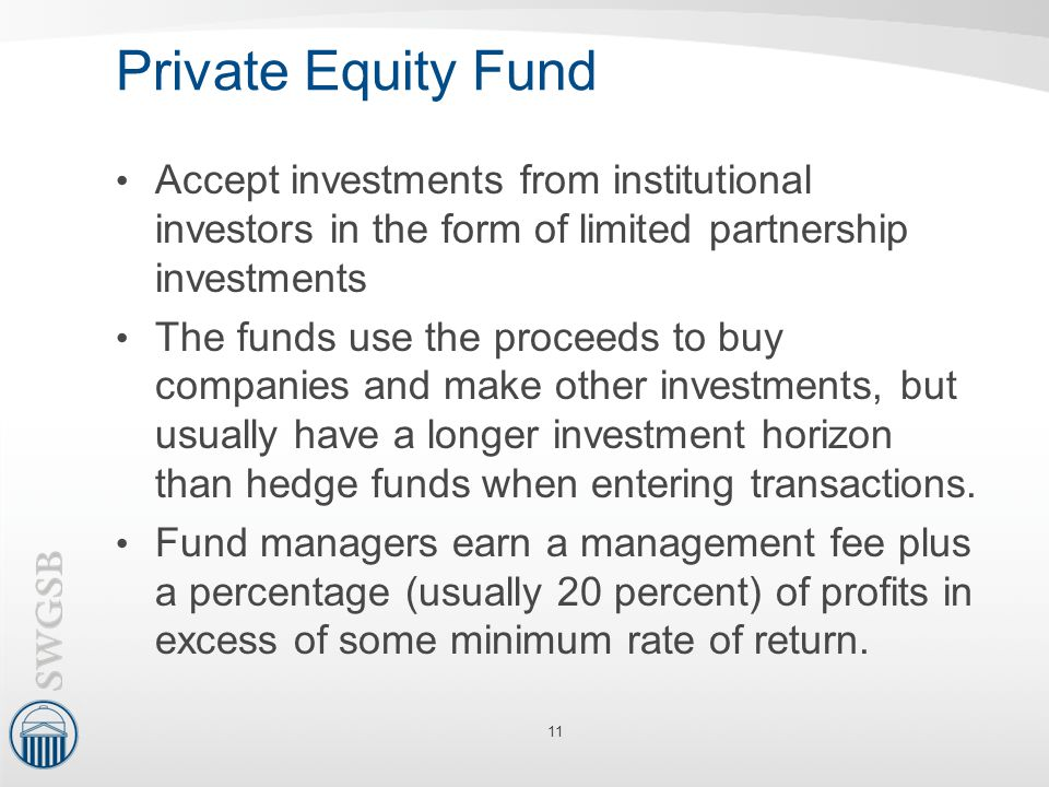 Private Equity Fund Accept investments from institutional investors in the form of limited partnership investments.