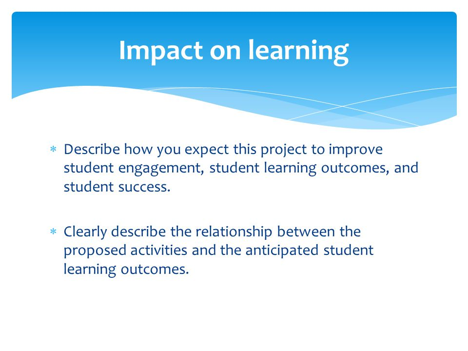 Impact on learning Describe how you expect this project to improve student engagement, student learning outcomes, and student success.