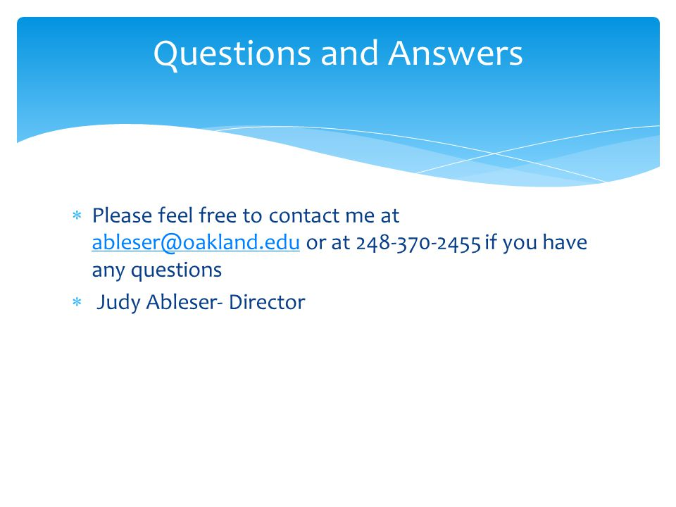 Questions and Answers Please feel free to contact me at ableser@oakland.edu or at 248-370-2455 if you have any questions.