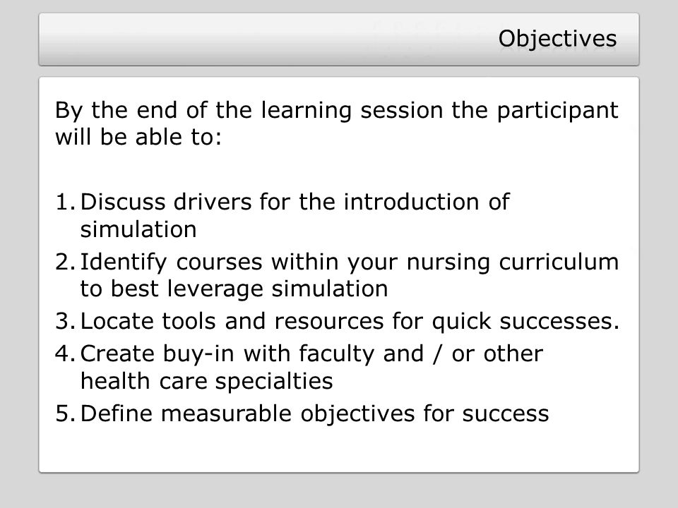 Objectives By the end of the learning session the participant will be able to: Discuss drivers for the introduction of simulation.