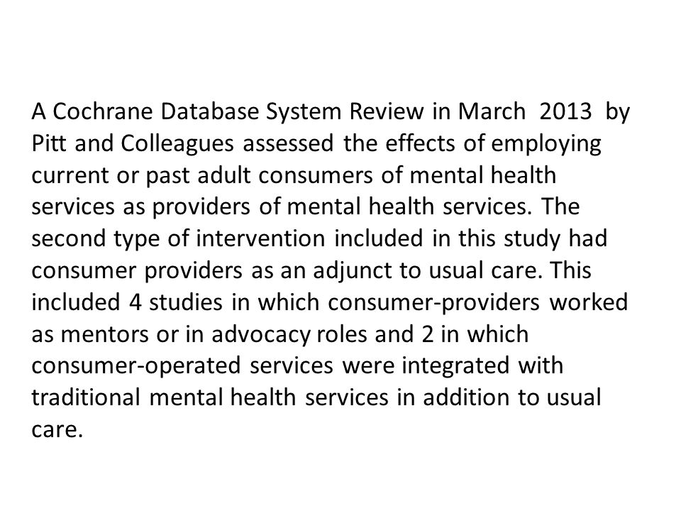 A Cochrane Database System Review in March 2013 by Pitt and Colleagues assessed the effects of employing current or past adult consumers of mental health services as providers of mental health services.