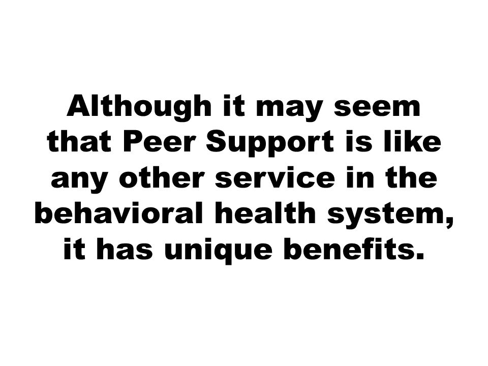 Although it may seem that Peer Support is like any other service in the behavioral health system, it has unique benefits.