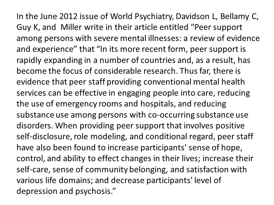 In the June 2012 issue of World Psychiatry, Davidson L, Bellamy C, Guy K, and Miller write in their article entitled Peer support among persons with severe mental illnesses: a review of evidence and experience that In its more recent form, peer support is rapidly expanding in a number of countries and, as a result, has become the focus of considerable research.