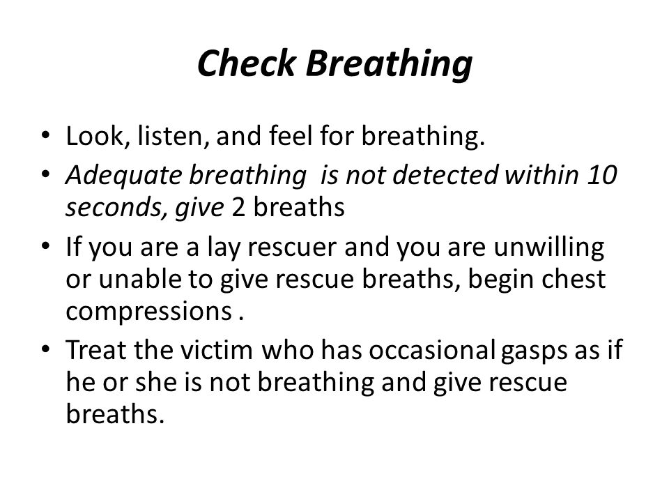 Check Breathing Look, listen, and feel for breathing.