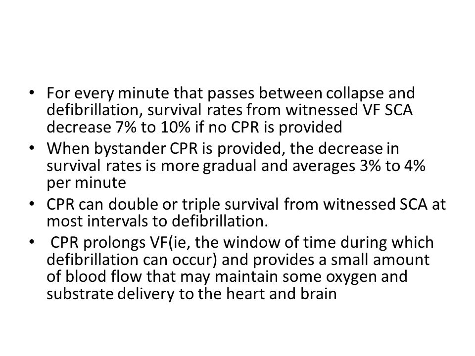 For every minute that passes between collapse and defibrillation, survival rates from witnessed VF SCA decrease 7% to 10% if no CPR is provided