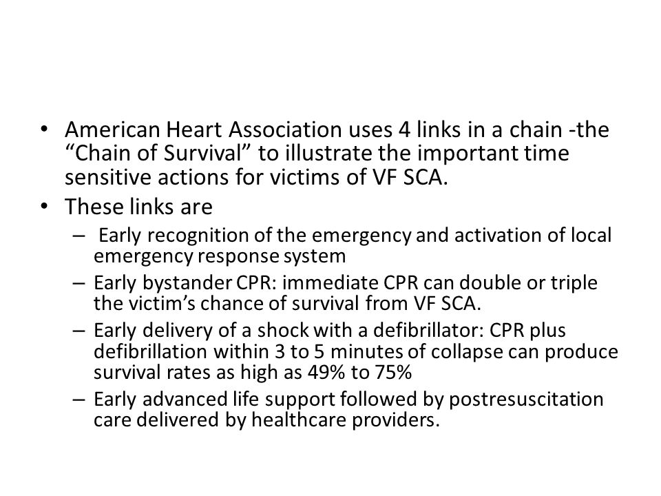 American Heart Association uses 4 links in a chain -the Chain of Survival to illustrate the important time sensitive actions for victims of VF SCA.