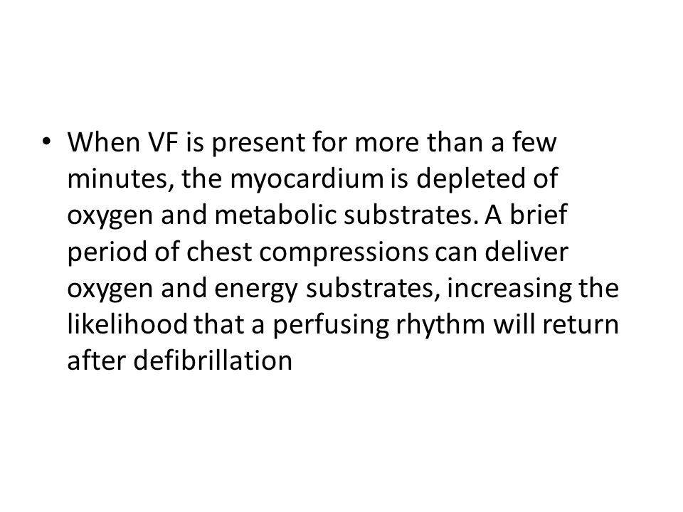 When VF is present for more than a few minutes, the myocardium is depleted of oxygen and metabolic substrates.