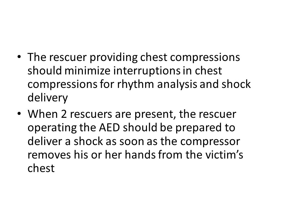 The rescuer providing chest compressions should minimize interruptions in chest compressions for rhythm analysis and shock delivery