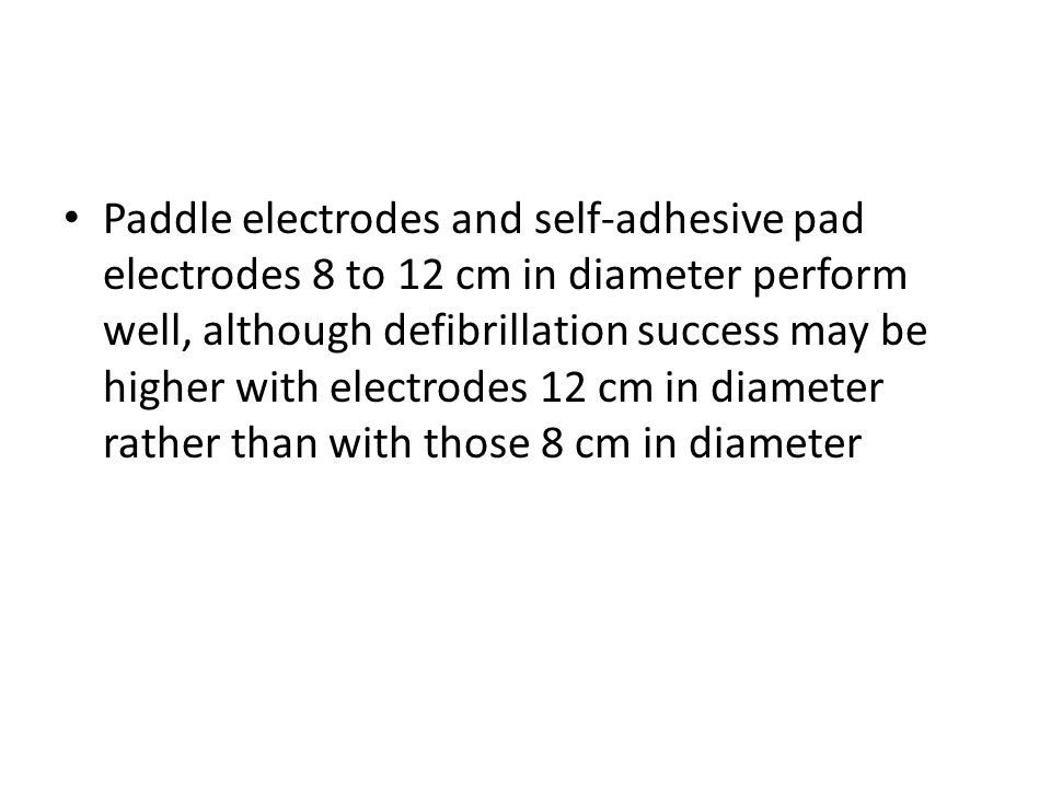 Paddle electrodes and self-adhesive pad electrodes 8 to 12 cm in diameter perform well, although defibrillation success may be higher with electrodes 12 cm in diameter rather than with those 8 cm in diameter