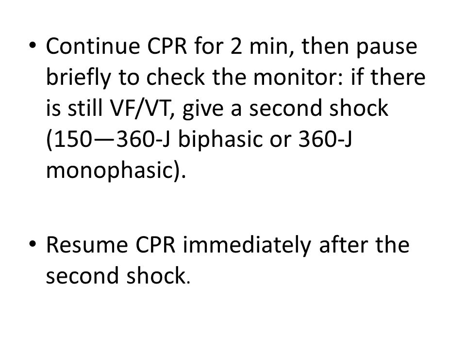 Continue CPR for 2 min, then pause briefly to check the monitor: if there is still VF/VT, give a second shock (150—360-J biphasic or 360-J monophasic).