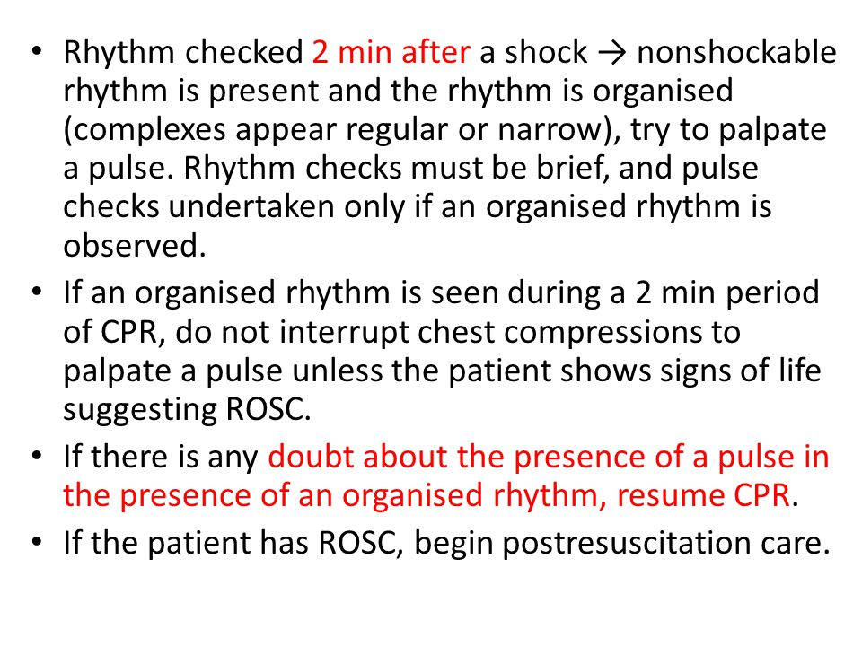 Rhythm checked 2 min after a shock → nonshockable rhythm is present and the rhythm is organised (complexes appear regular or narrow), try to palpate a pulse. Rhythm checks must be brief, and pulse checks undertaken only if an organised rhythm is observed.
