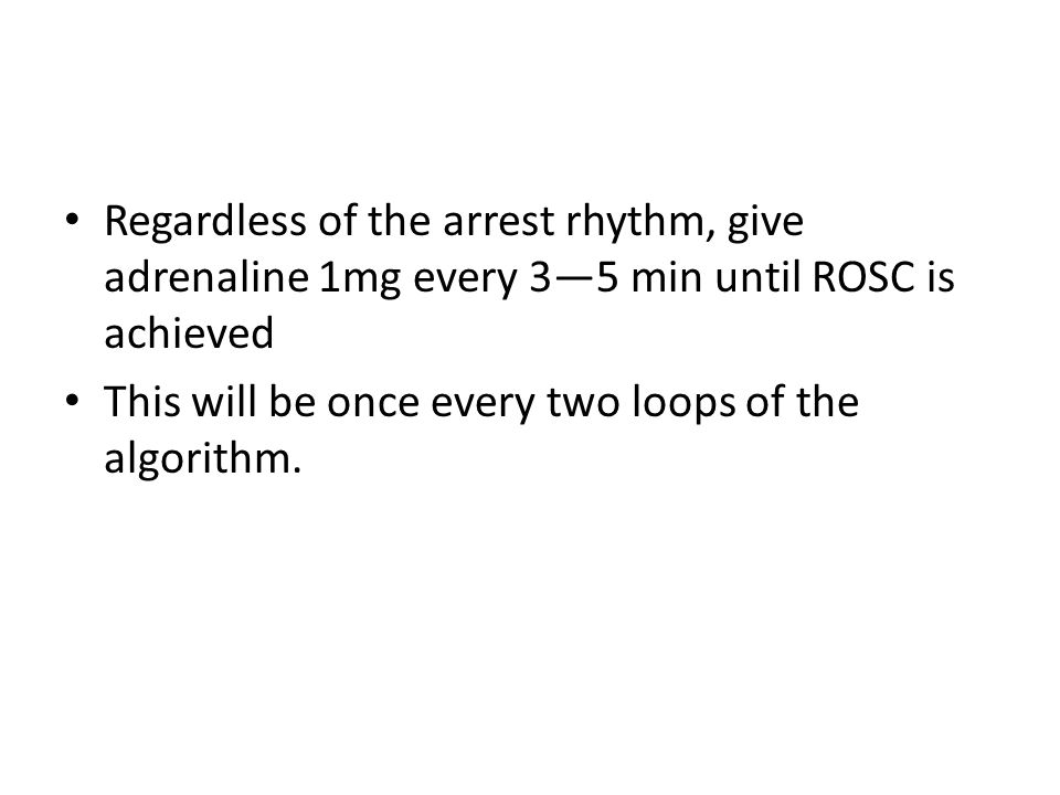 Regardless of the arrest rhythm, give adrenaline 1mg every 3—5 min until ROSC is achieved