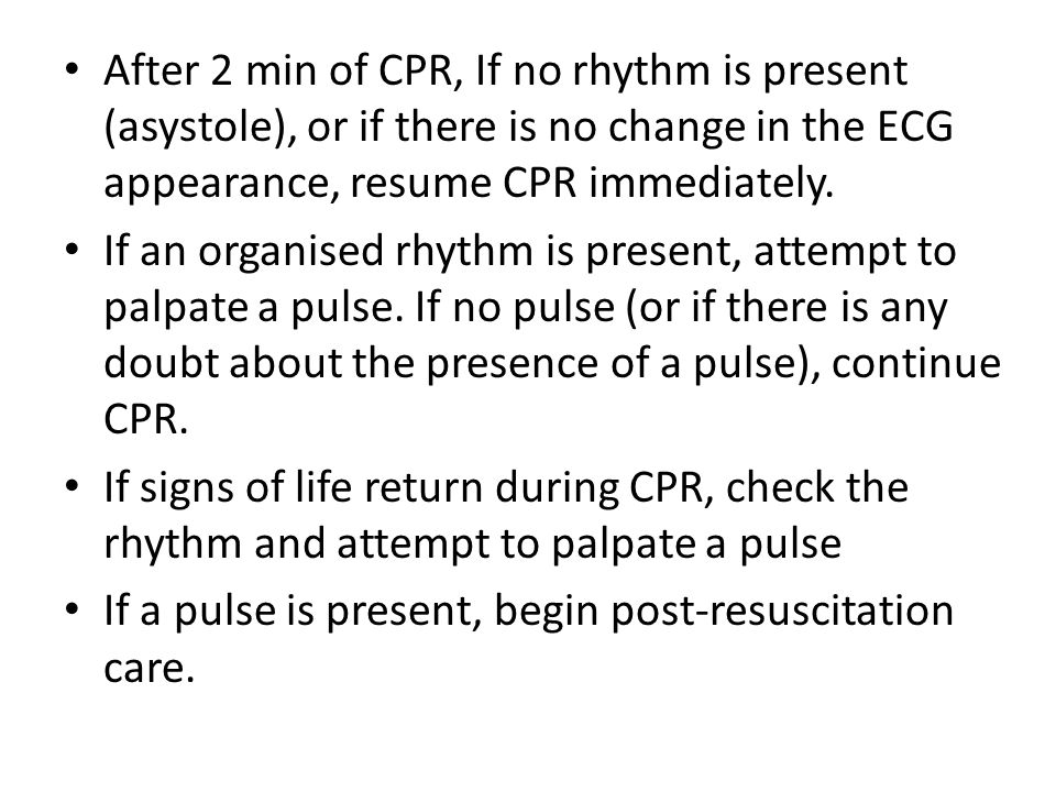 After 2 min of CPR, If no rhythm is present (asystole), or if there is no change in the ECG appearance, resume CPR immediately.