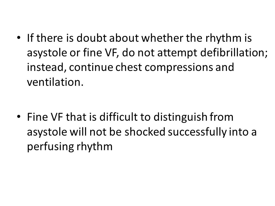 If there is doubt about whether the rhythm is asystole or fine VF, do not attempt defibrillation; instead, continue chest compressions and ventilation.