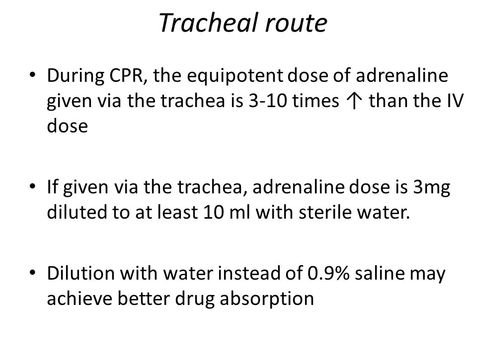 Tracheal route During CPR, the equipotent dose of adrenaline given via the trachea is 3-10 times ↑ than the IV dose.