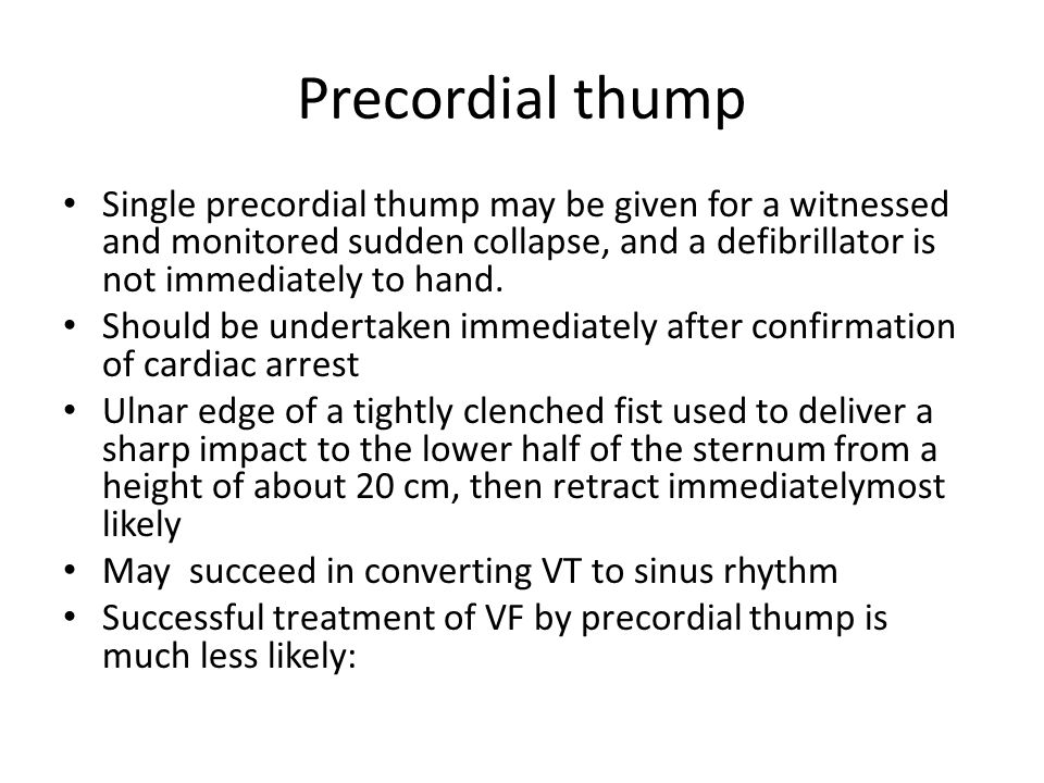 Precordial thump Single precordial thump may be given for a witnessed and monitored sudden collapse, and a defibrillator is not immediately to hand.