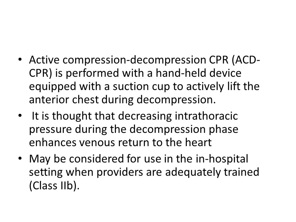 Active compression-decompression CPR (ACD-CPR) is performed with a hand-held device equipped with a suction cup to actively lift the anterior chest during decompression.