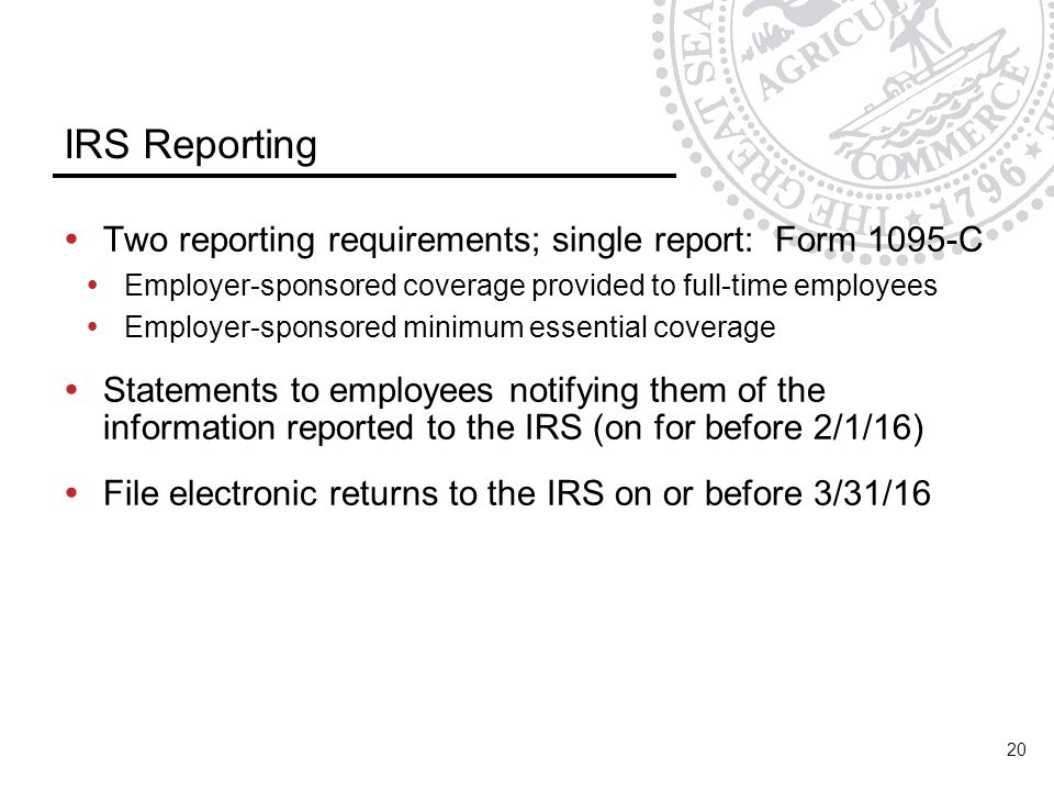 IRS Reporting Two reporting requirements; single report: Form 1095-C