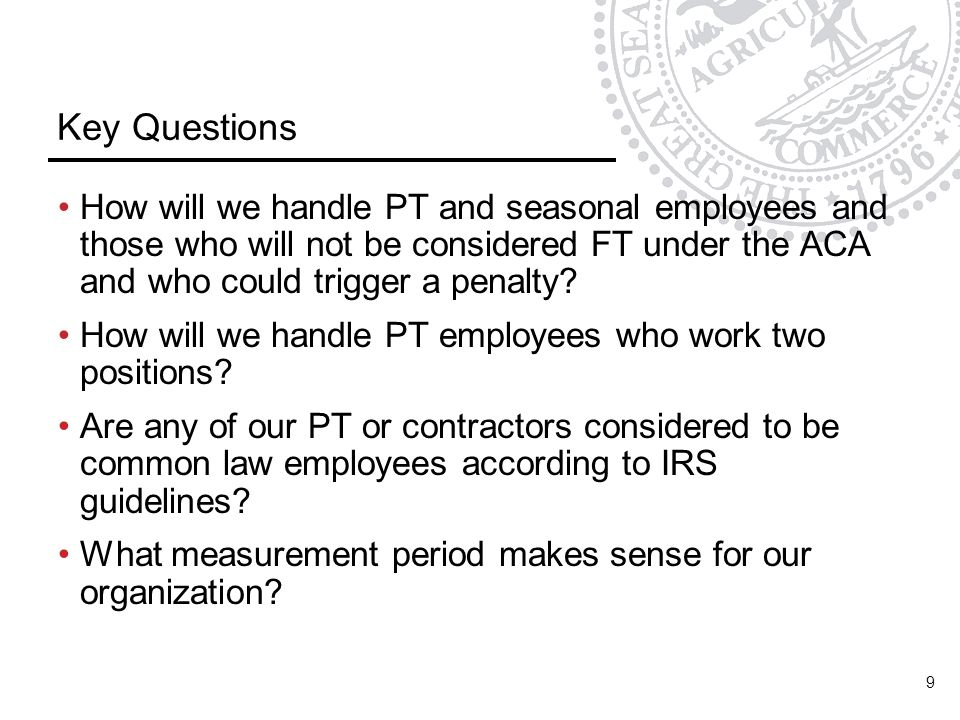 Key Questions How will we handle PT and seasonal employees and those who will not be considered FT under the ACA and who could trigger a penalty