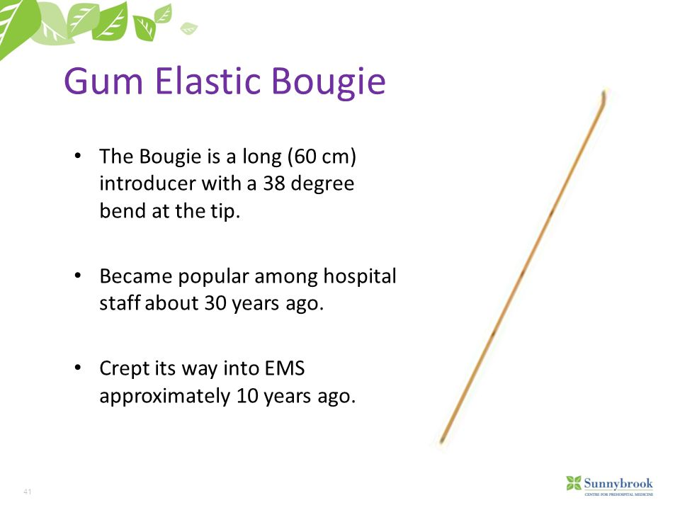 Gum Elastic Bougie The Bougie is a long (60 cm) introducer with a 38 degree bend at the tip. Became popular among hospital staff about 30 years ago.